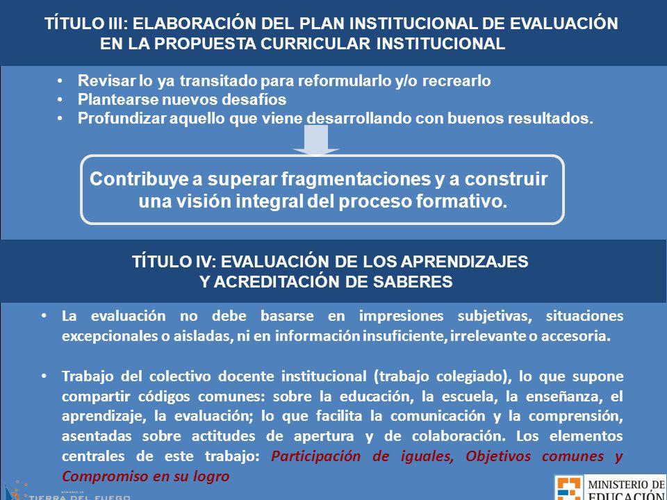 TÍTULO IV: EVALUACIÓN DE LOS APRENDIZAJES Y ACREDITACIÓN DE SABERES La evaluación integra el proceso pedagógico y requiere que exista correspondencia entre la propuesta de enseñanza y la propuesta de evaluación.