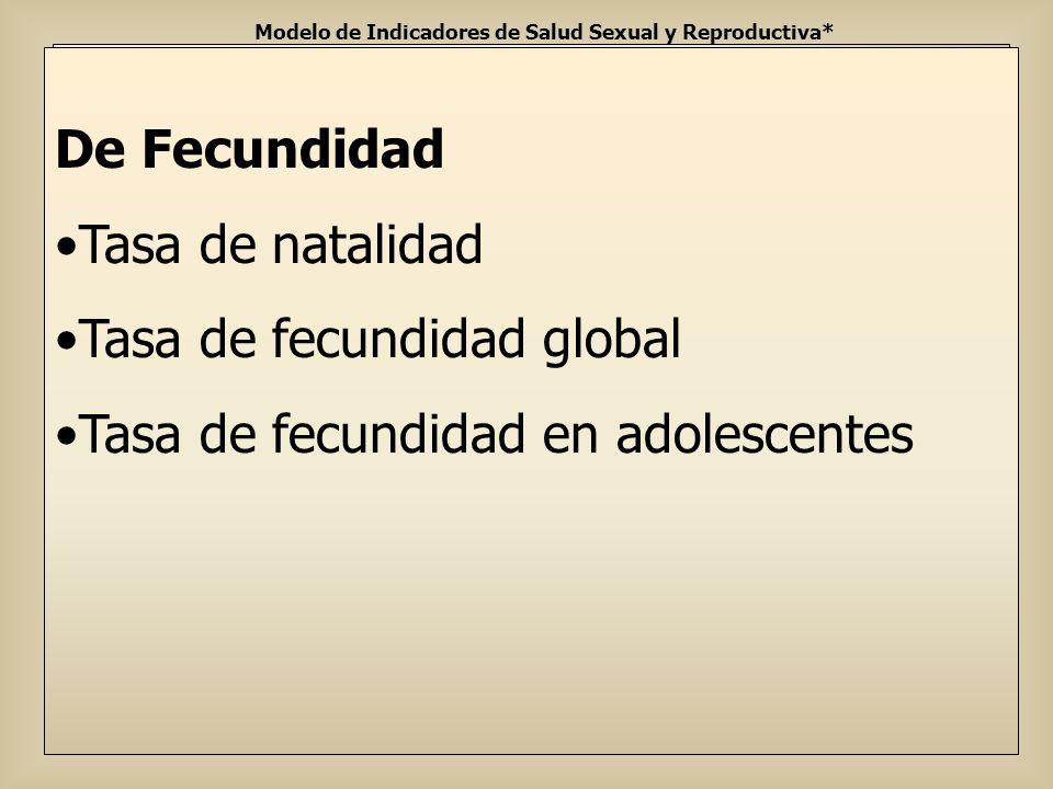 Modelo de Indicadores de Salud Sexual y Reproductiva* De fecundidad Tasa de natalidad Tasa de fecundidad global Tasa de fecundidad en adolescentes De