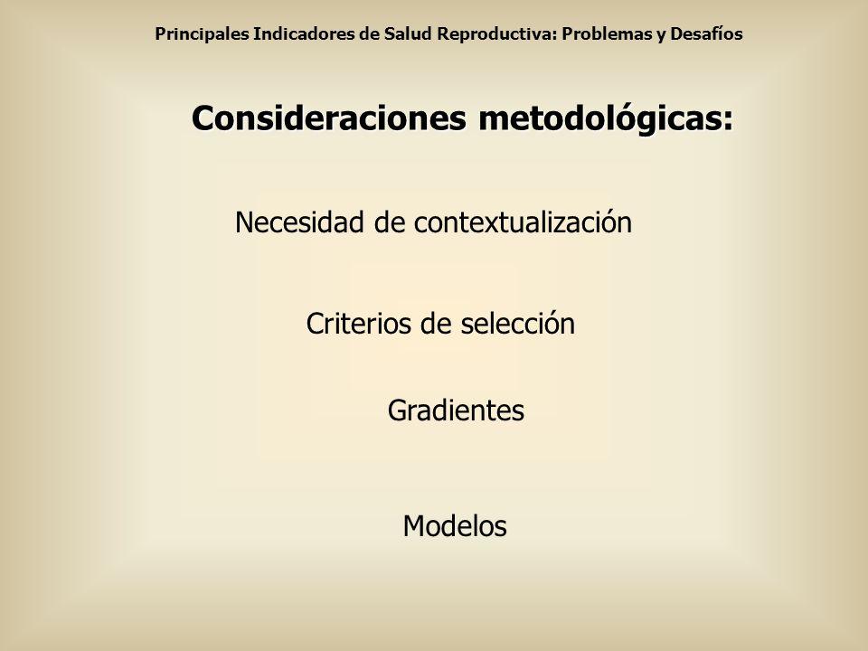 Principales Indicadores de Salud Reproductiva: Problemas y Desafíos Consideraciones metodológicas: Criterios de selección Modelos Necesidad de context