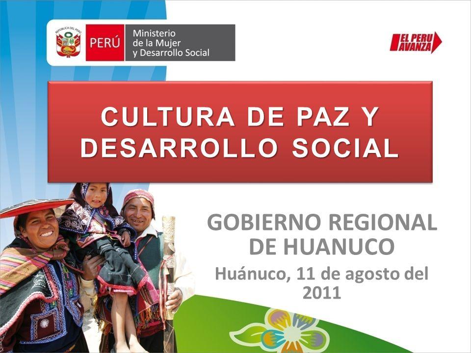 CULTURA DE PAZ Y DESARROLLO SOCIAL GOBIERNO REGIONAL DE HUANUCO Huánuco, 11 de agosto del 2011