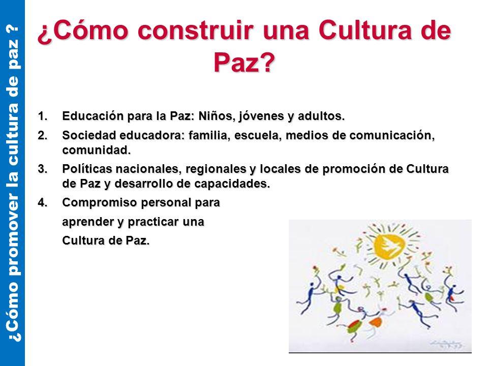 ¿Cómo construir una Cultura de Paz? 1.Educación para la Paz: Niños, jóvenes y adultos. 2.Sociedad educadora: familia, escuela, medios de comunicación,
