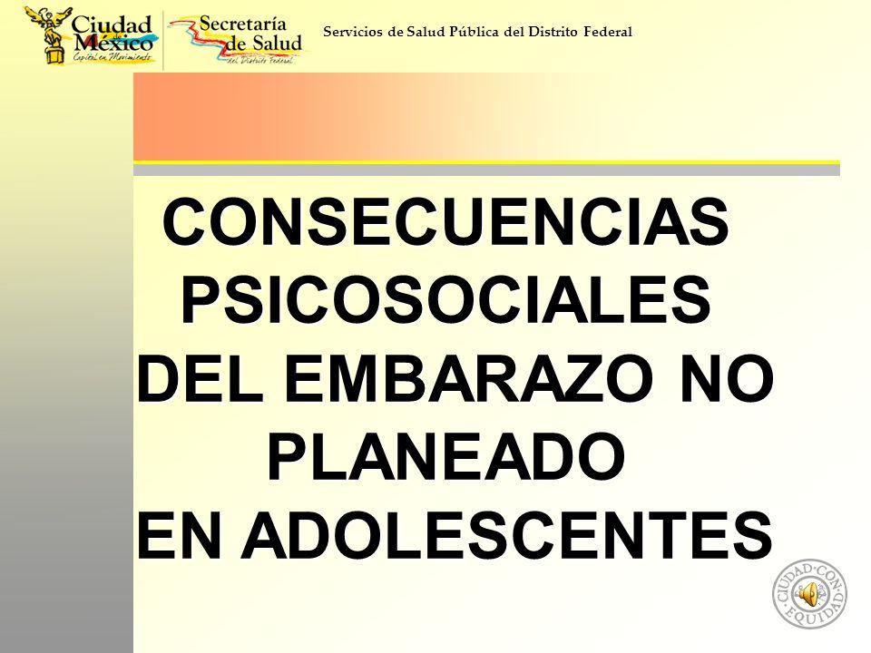 Servicios de Salud Pública del Distrito Federal CONSECUENCIAS PSICOSOCIALES DEL EMBARAZO NO PLANEADO DEL EMBARAZO NO PLANEADO EN ADOLESCENTES EN ADOLE