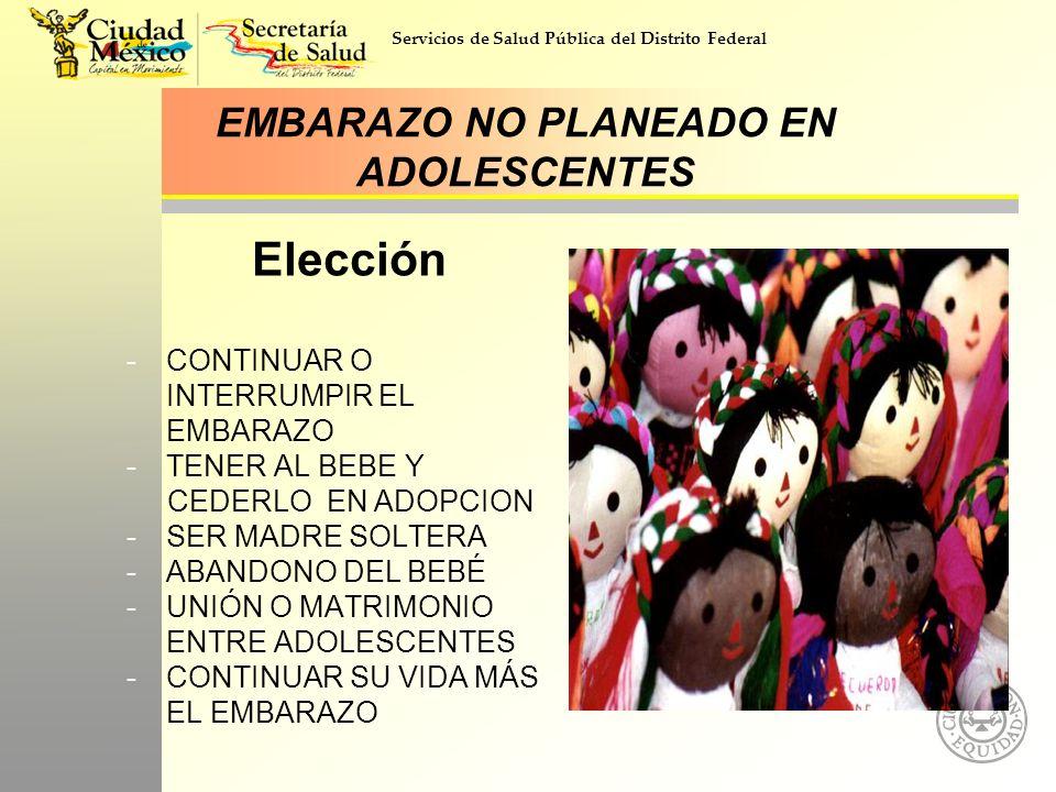 Servicios de Salud Pública del Distrito Federal EMBARAZO NO PLANEADO EN ADOLESCENTES Elección -CONTINUAR O INTERRUMPIR EL EMBARAZO -TENER AL BEBE Y CE