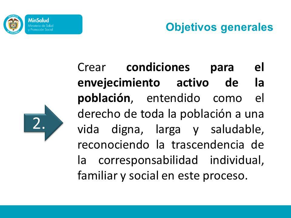 Objetivos generales Crear condiciones para el envejecimiento activo de la población, entendido como el derecho de toda la población a una vida digna,
