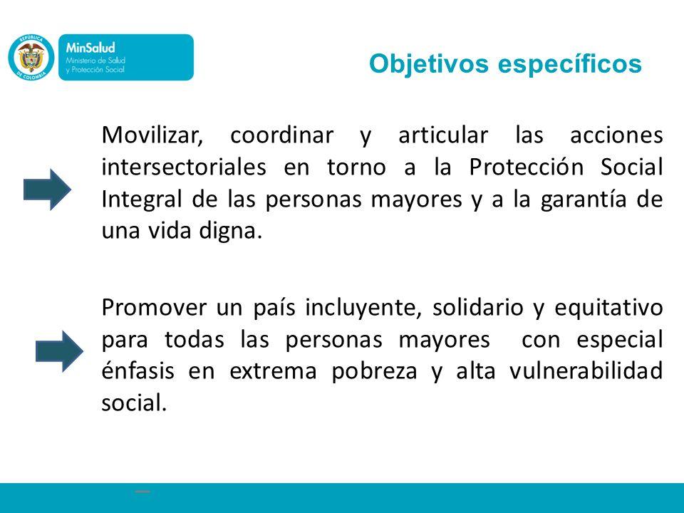 Objetivos específicos Movilizar, coordinar y articular las acciones intersectoriales en torno a la Protección Social Integral de las personas mayores