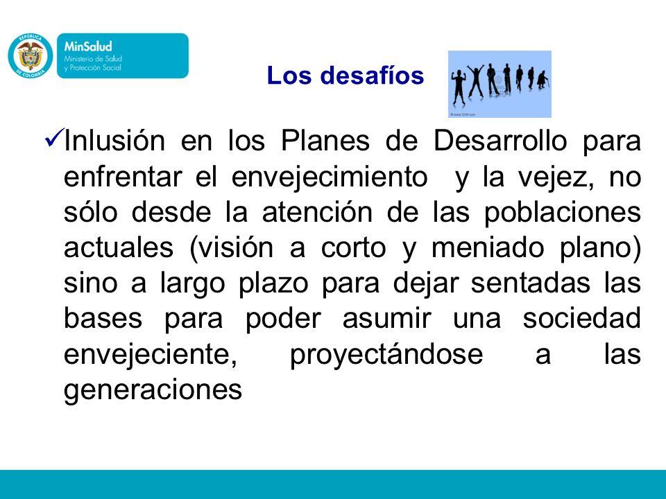 Inlusión en los Planes de Desarrollo para enfrentar el envejecimiento y la vejez, no sólo desde la atención de las poblaciones actuales (visión a cort