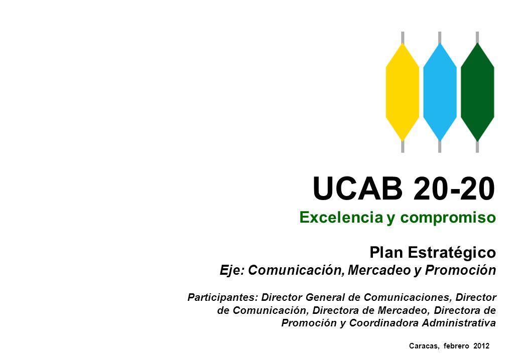 UCAB 20-20 Excelencia y compromiso Plan Estratégico Eje: Comunicación, Mercadeo y Promoción Participantes: Director General de Comunicaciones, Directo