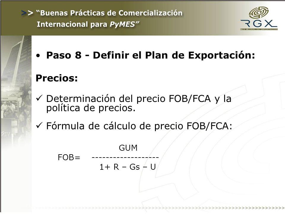 Paso 8 - Definir el Plan de Exportación: Precios: Determinación del precio FOB/FCA y la política de precios. Fórmula de cálculo de precio FOB/FCA: GUM
