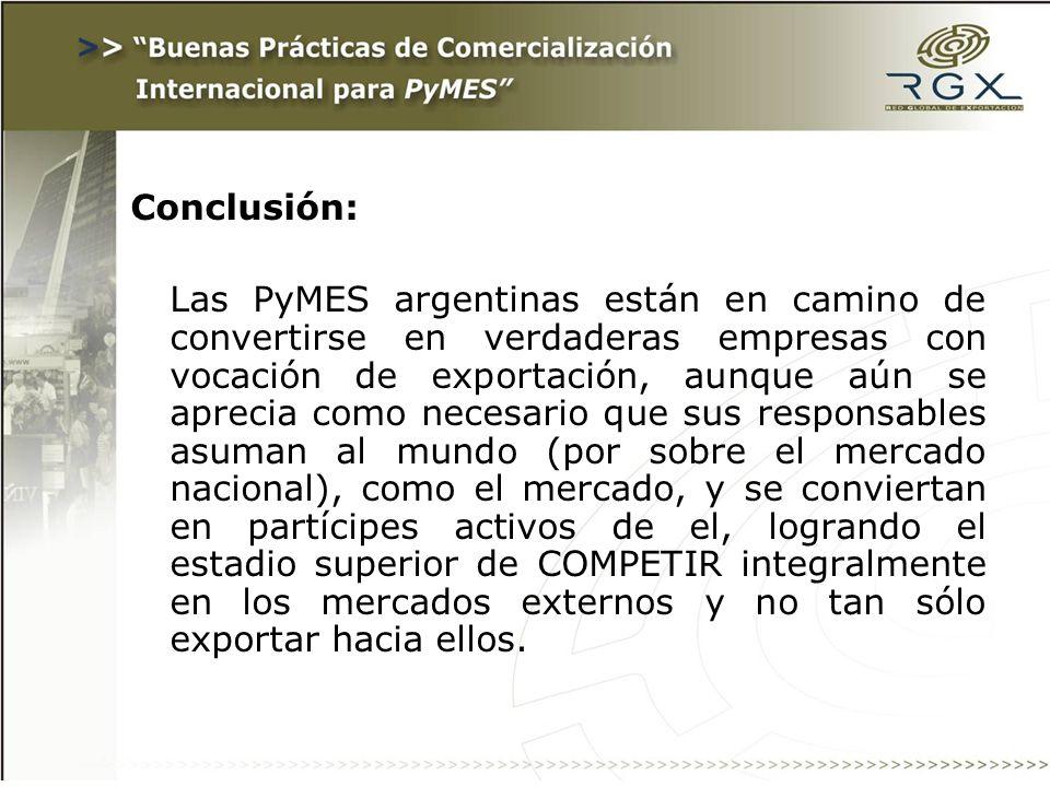 Conclusión: Las PyMES argentinas están en camino de convertirse en verdaderas empresas con vocación de exportación, aunque aún se aprecia como necesario que sus responsables asuman al mundo (por sobre el mercado nacional), como el mercado, y se conviertan en partícipes activos de el, logrando el estadio superior de COMPETIR integralmente en los mercados externos y no tan sólo exportar hacia ellos.