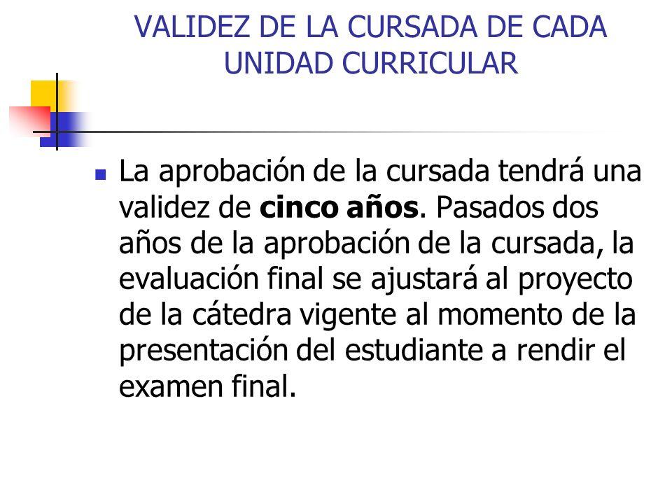 VALIDEZ DE LA CURSADA DE CADA UNIDAD CURRICULAR La aprobación de la cursada tendrá una validez de cinco años.