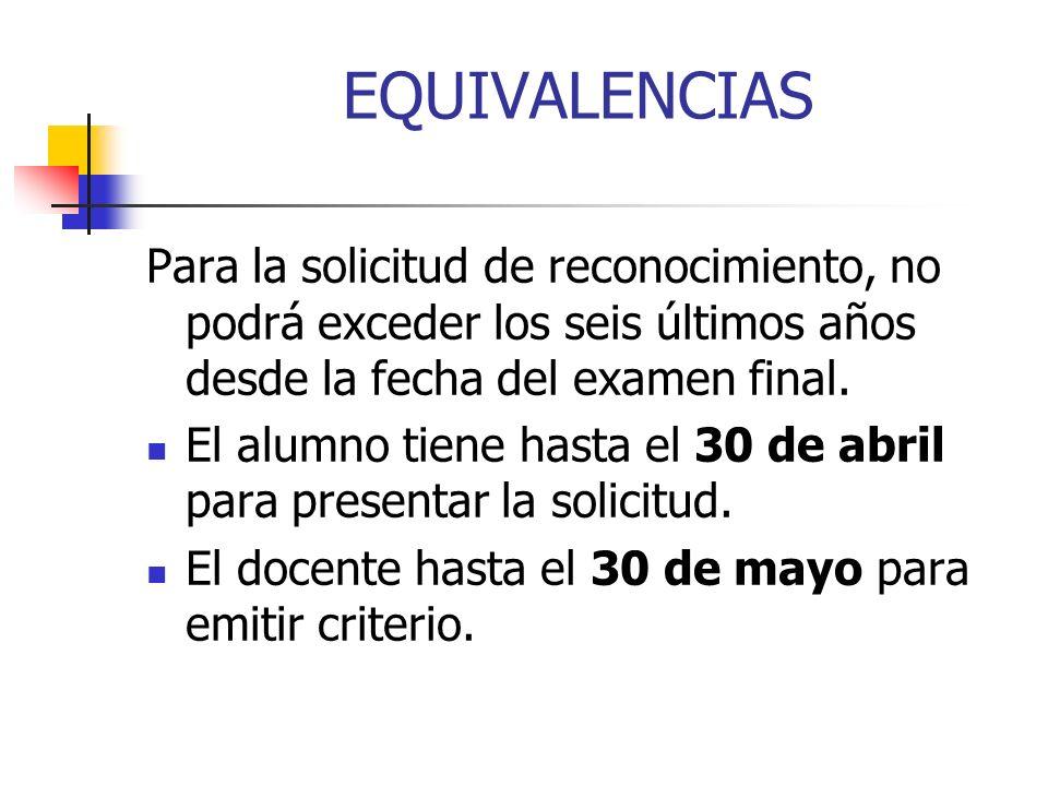 EQUIVALENCIAS Para la solicitud de reconocimiento, no podrá exceder los seis últimos años desde la fecha del examen final.