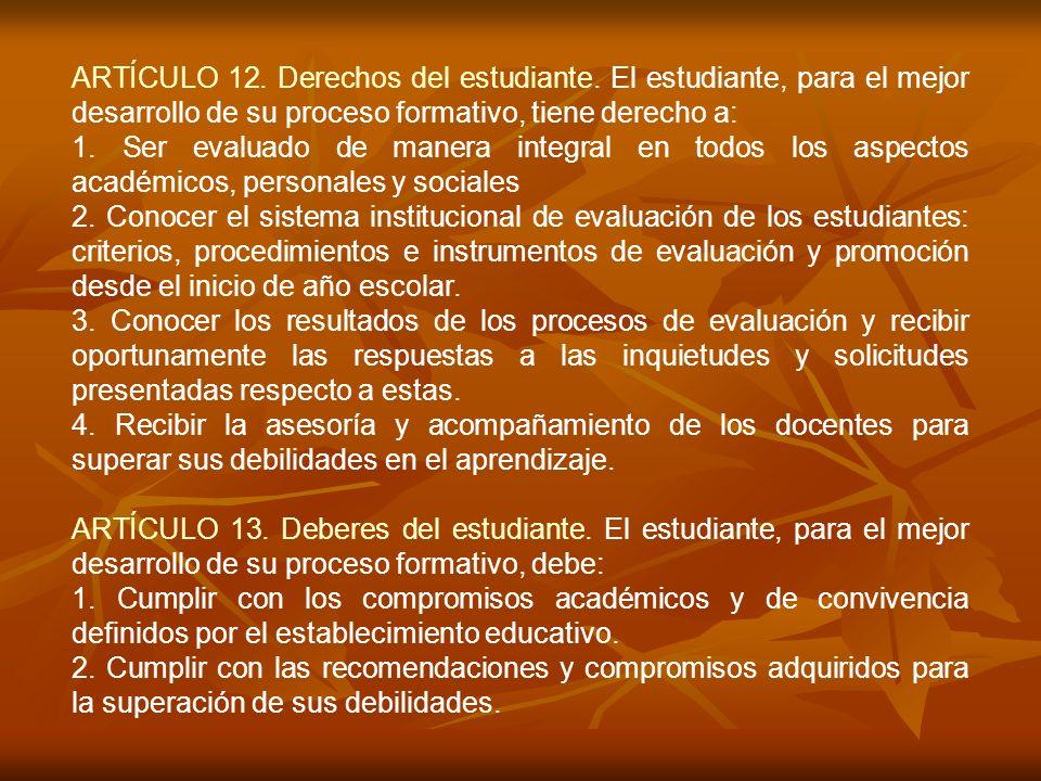 ARTÍCULO 12. Derechos del estudiante. El estudiante, para el mejor desarrollo de su proceso formativo, tiene derecho a: 1. Ser evaluado de manera inte