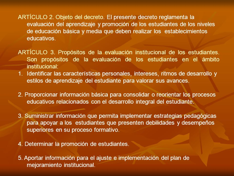 ARTÍCULO 2. Objeto del decreto. El presente decreto reglamenta la evaluación del aprendizaje y promoción de los estudiantes de los niveles de educació