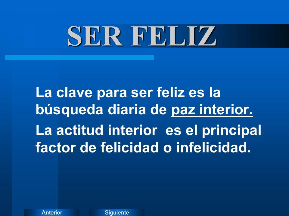SiguienteAnterior SER FELIZ La clave para ser feliz es la búsqueda diaria de paz interior. La actitud interior es el principal factor de felicidad o i