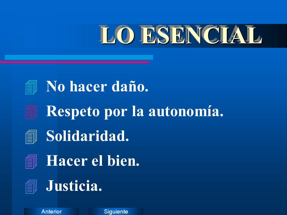 SiguienteAnterior LO ESENCIAL 4 No hacer daño. 4 Respeto por la autonomía. 4 Solidaridad. 4 Hacer el bien. 4 Justicia.