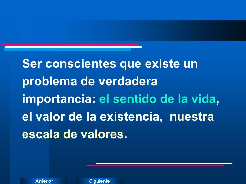 SiguienteAnterior Ser conscientes que existe un problema de verdadera importancia: el sentido de la vida, el valor de la existencia, nuestra escala de