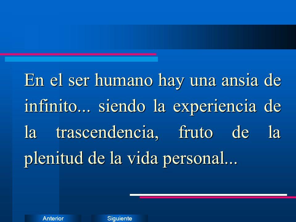 SiguienteAnterior En el ser humano hay una ansia de infinito... siendo la experiencia de la trascendencia, fruto de la plenitud de la vida personal...