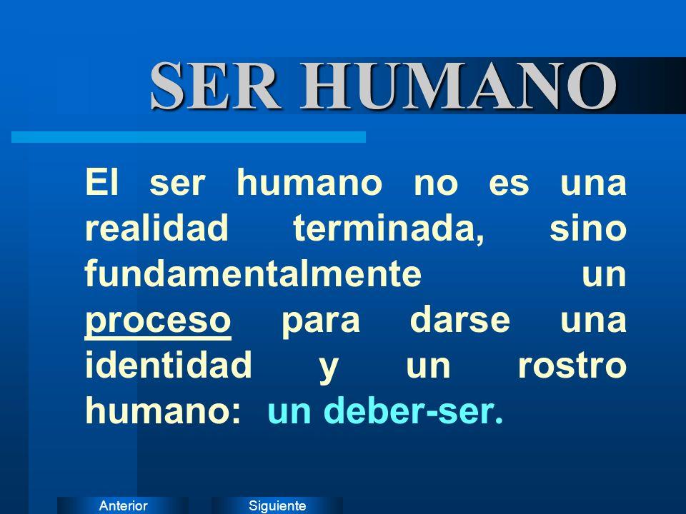 SiguienteAnterior SER HUMANO El ser humano no es una realidad terminada, sino fundamentalmente un proceso para darse una identidad y un rostro humano: