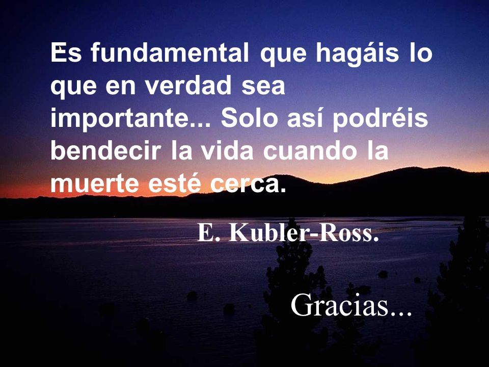 SiguienteAnterior Es fundamental que hagáis lo que en verdad sea importante... Solo así podréis bendecir la vida cuando la muerte esté cerca. E. Kuble