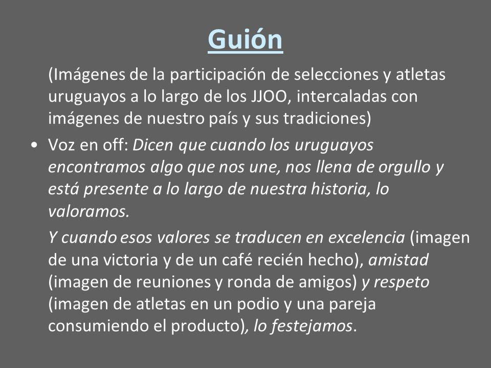 Guión (Imágenes de la participación de selecciones y atletas uruguayos a lo largo de los JJOO, intercaladas con imágenes de nuestro país y sus tradiciones) Voz en off: Dicen que cuando los uruguayos encontramos algo que nos une, nos llena de orgullo y está presente a lo largo de nuestra historia, lo valoramos.