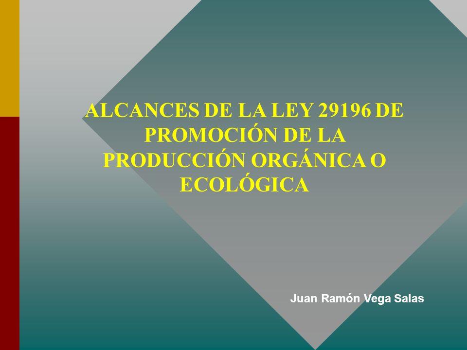 ALCANCES DE LA LEY 29196 DE PROMOCIÓN DE LA PRODUCCIÓN ORGÁNICA O ECOLÓGICA Juan Ramón Vega Salas