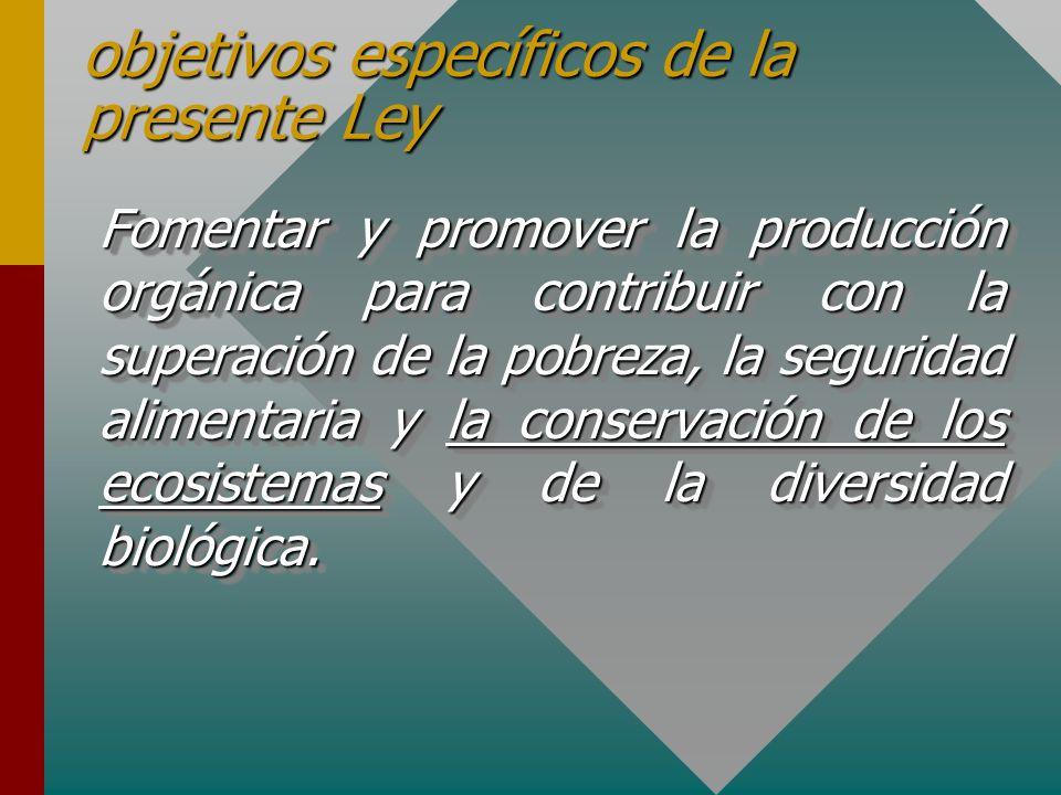 objetivos específicos de la presente Ley Fomentar y promover la producción orgánica para contribuir con la superación de la pobreza, la seguridad alimentaria y la conservación de los ecosistemas y de la diversidad biológica.