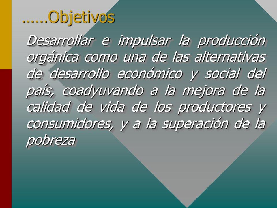 ……Objetivos Desarrollar e impulsar la producción orgánica como una de las alternativas de desarrollo económico y social del país, coadyuvando a la mejora de la calidad de vida de los productores y consumidores, y a la superación de la pobreza