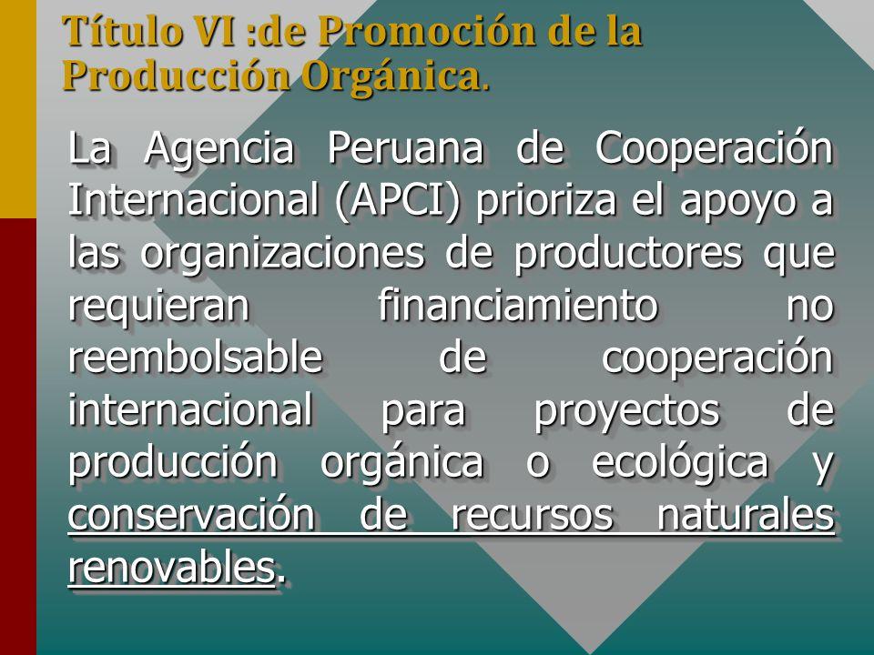 Título VI :de Promoción de la Producción Orgánica. La Agencia Peruana de Cooperación Internacional (APCI) prioriza el apoyo a las organizaciones de pr