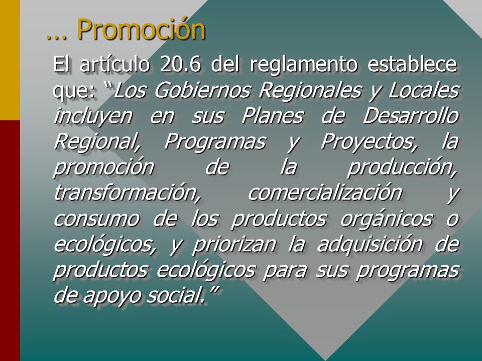 … Promoción El artículo 20.6 del reglamento establece que: Los Gobiernos Regionales y Locales incluyen en sus Planes de Desarrollo Regional, Programas y Proyectos, la promoción de la producción, transformación, comercialización y consumo de los productos orgánicos o ecológicos, y priorizan la adquisición de productos ecológicos para sus programas de apoyo social.