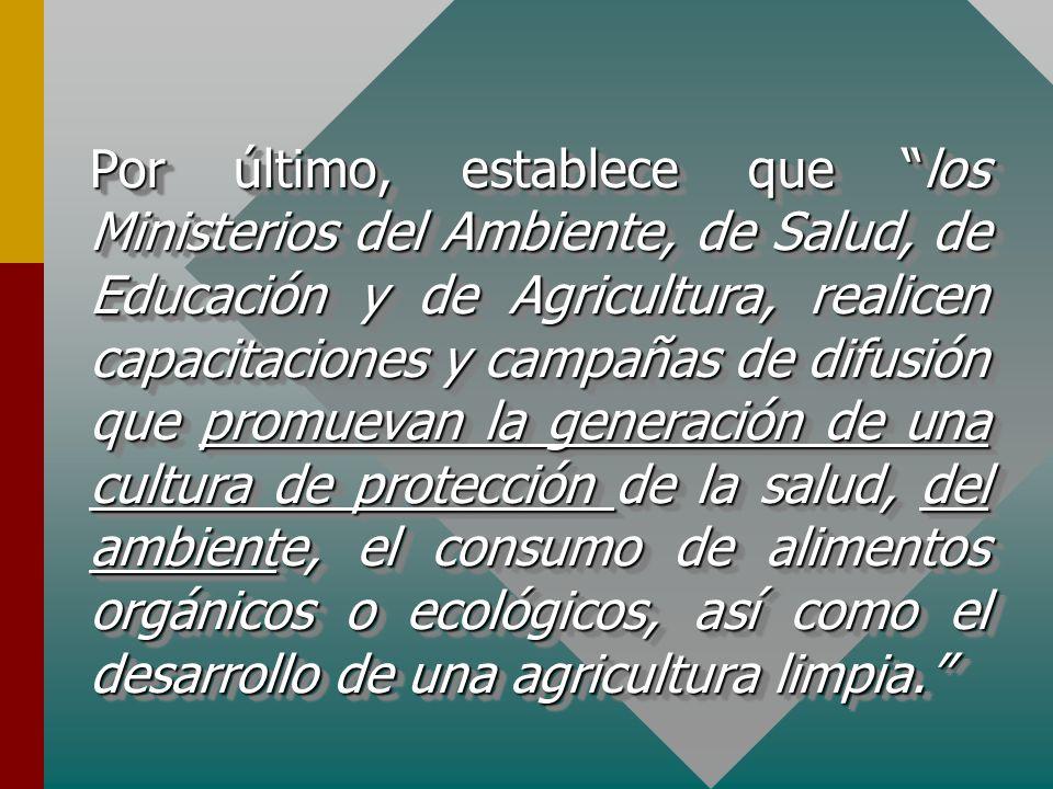 Por último, establece que los Ministerios del Ambiente, de Salud, de Educación y de Agricultura, realicen capacitaciones y campañas de difusión que pr