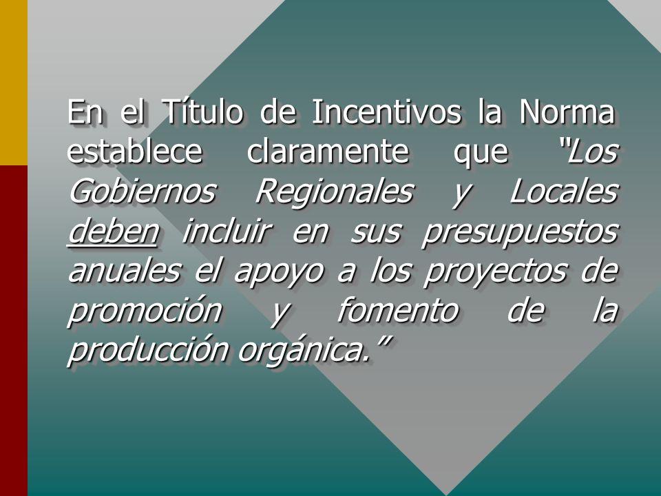 En el Título de Incentivos la Norma establece claramente que Los Gobiernos Regionales y Locales deben incluir en sus presupuestos anuales el apoyo a los proyectos de promoción y fomento de la producción orgánica.