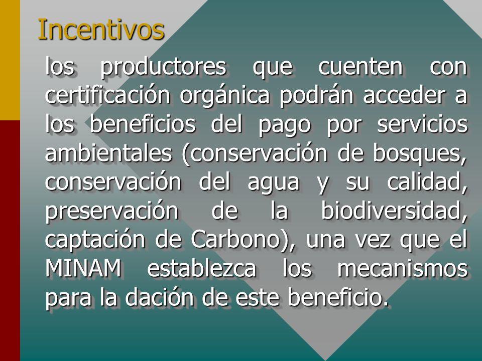 Incentivos los productores que cuenten con certificación orgánica podrán acceder a los beneficios del pago por servicios ambientales (conservación de bosques, conservación del agua y su calidad, preservación de la biodiversidad, captación de Carbono), una vez que el MINAM establezca los mecanismos para la dación de este beneficio.