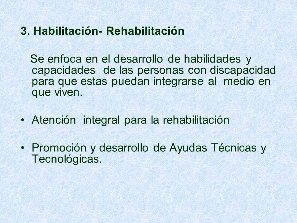 3. Habilitación- Rehabilitación Se enfoca en el desarrollo de habilidades y capacidades de las personas con discapacidad para que estas puedan integra