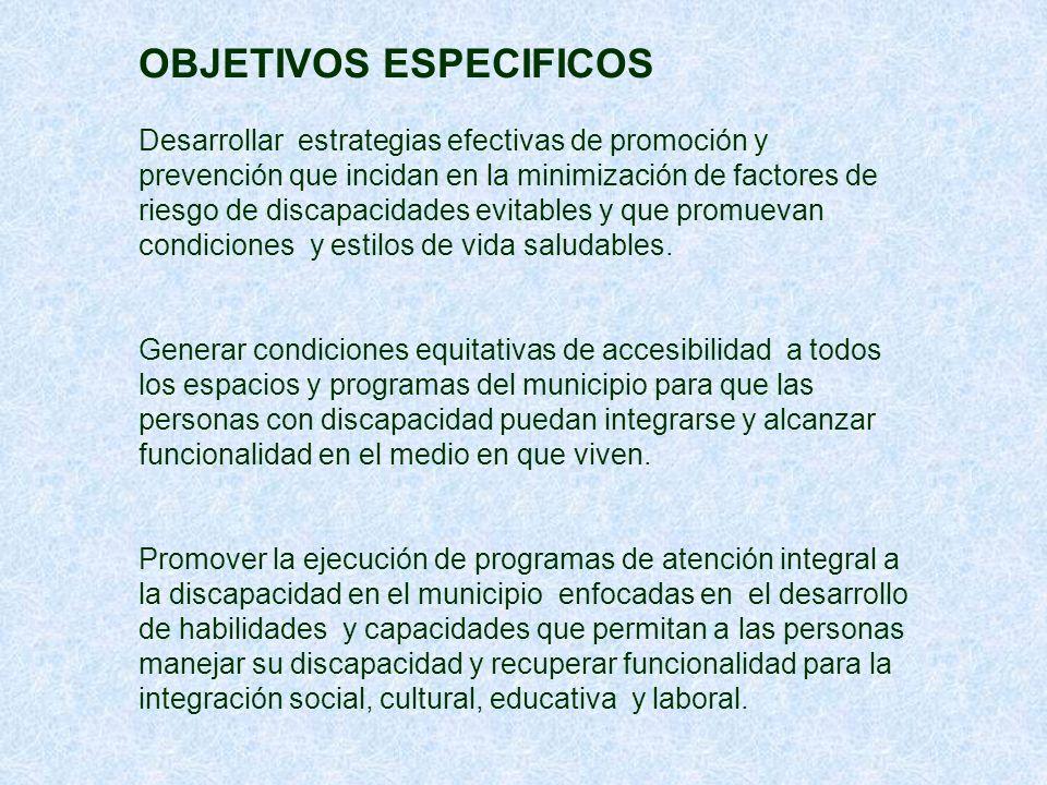 OBJETIVOS ESPECIFICOS Desarrollar estrategias efectivas de promoción y prevención que incidan en la minimización de factores de riesgo de discapacidades evitables y que promuevan condiciones y estilos de vida saludables.