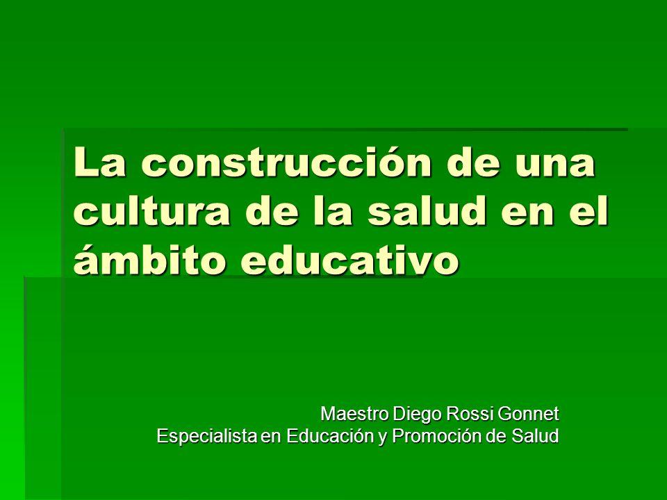 La construcción de una cultura de la salud en el ámbito educativo Maestro Diego Rossi Gonnet Especialista en Educación y Promoción de Salud