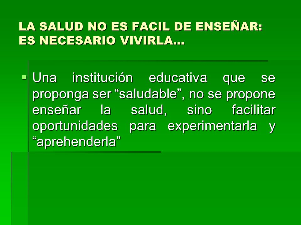 LA SALUD NO ES FACIL DE ENSEÑAR: ES NECESARIO VIVIRLA… Una institución educativa que se proponga ser saludable, no se propone enseñar la salud, sino f