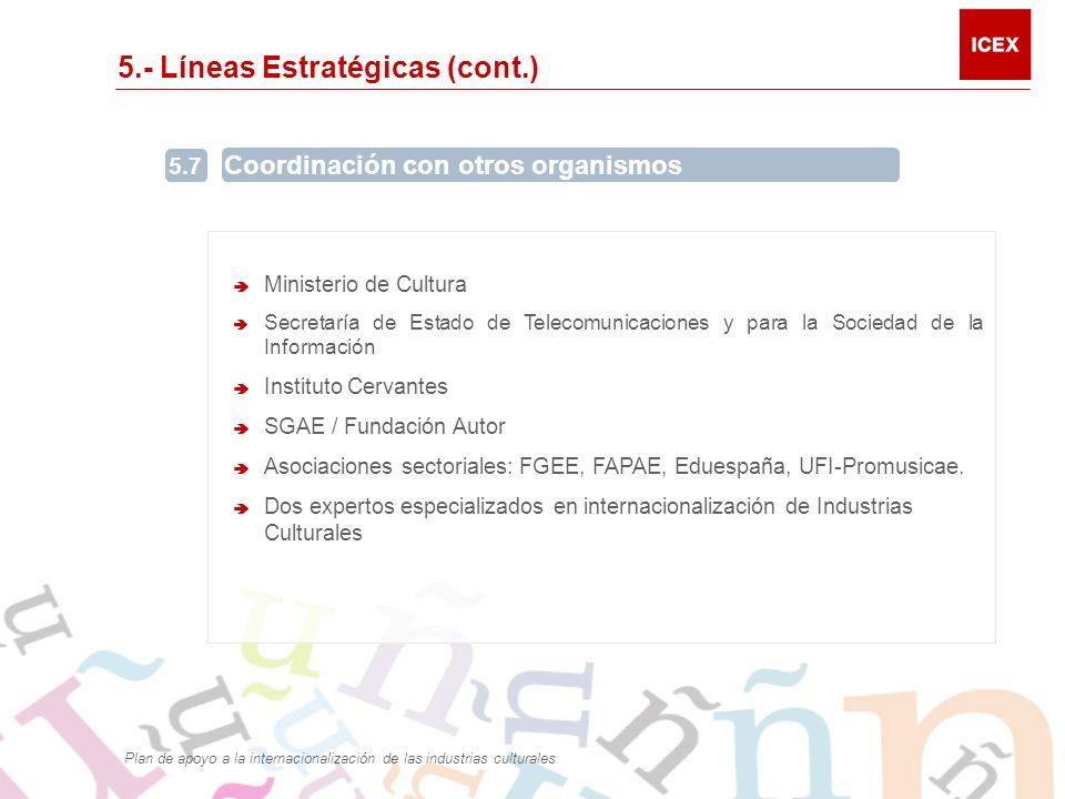 5.- Líneas Estratégicas (cont.) 5.7 Coordinación con otros organismos Ministerio de Cultura Secretaría de Estado de Telecomunicaciones y para la Sociedad de la Información Instituto Cervantes SGAE / Fundación Autor Asociaciones sectoriales: FGEE, FAPAE, Eduespaña, UFI-Promusicae.