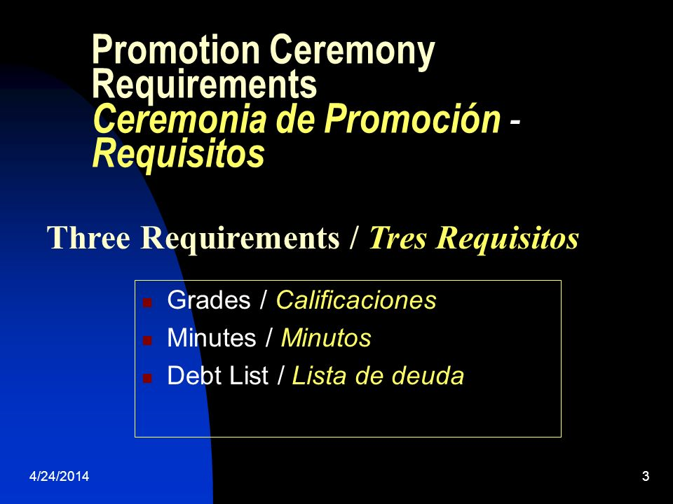 4/24/20143 Promotion Ceremony Requirements Ceremonia de Promoción - Requisitos Grades / Calificaciones Minutes / Minutos Debt List / Lista de deuda Three Requirements / Tres Requisitos