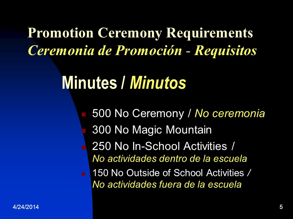4/24/20145 Minutes / Minutos 500 No Ceremony / No ceremonia 300 No Magic Mountain 250 No In-School Activities / No actividades dentro de la escuela 150 No Outside of School Activities / No actividades fuera de la escuela Promotion Ceremony Requirements Ceremonia de Promoción - Requisitos