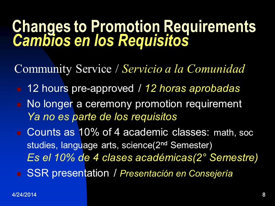 4/24/20148 Changes to Promotion Requirements Cambios en los Requisitos 12 hours pre-approved / 12 horas aprobadas No longer a ceremony promotion requirement Ya no es parte de los requisitos Counts as 10% of 4 academic classes: math, soc studies, language arts, science(2 nd Semester) Es el 10% de 4 clases académicas(2° Semestre) SSR presentation / Presentación en Consejería Community Service / Servicio a la Comunidad