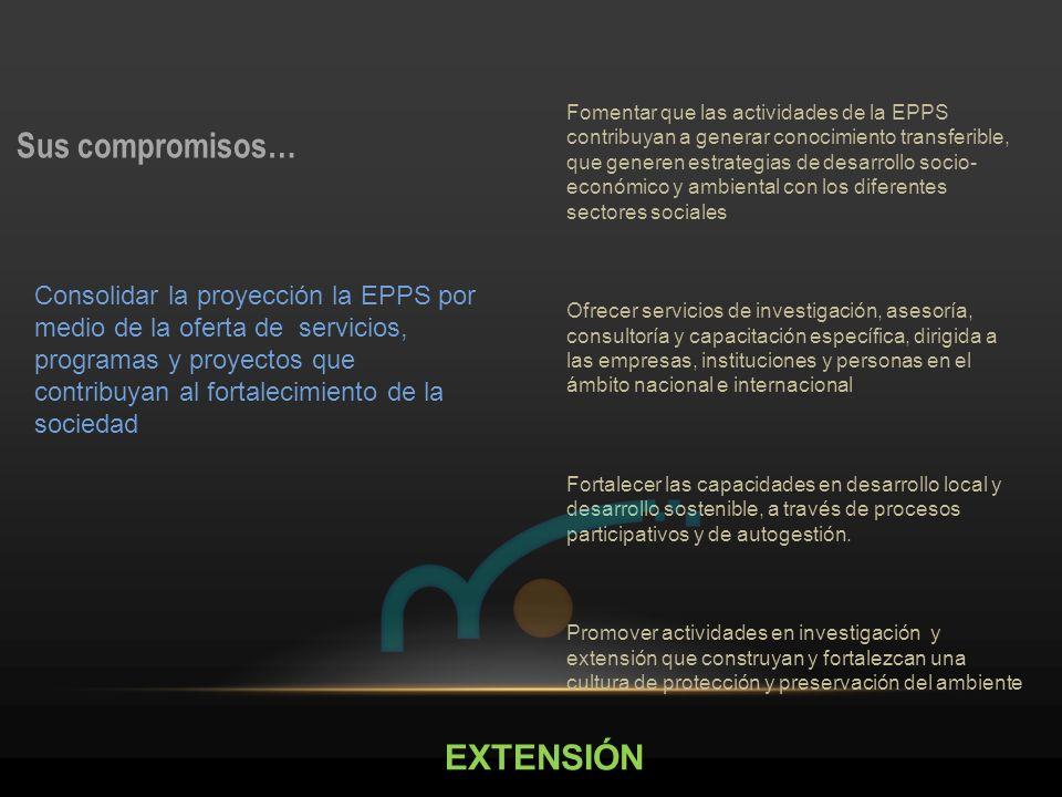 EXTENSIÓN Sus compromisos… Fomentar que las actividades de la EPPS contribuyan a generar conocimiento transferible, que generen estrategias de desarro