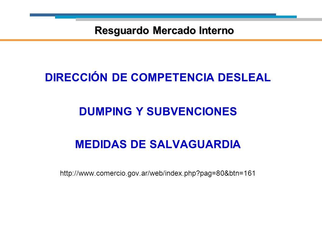 DIRECCIÓN DE COMPETENCIA DESLEAL DUMPING Y SUBVENCIONES MEDIDAS DE SALVAGUARDIA http://www.comercio.gov.ar/web/index.php?pag=80&btn=161 Resguardo Merc