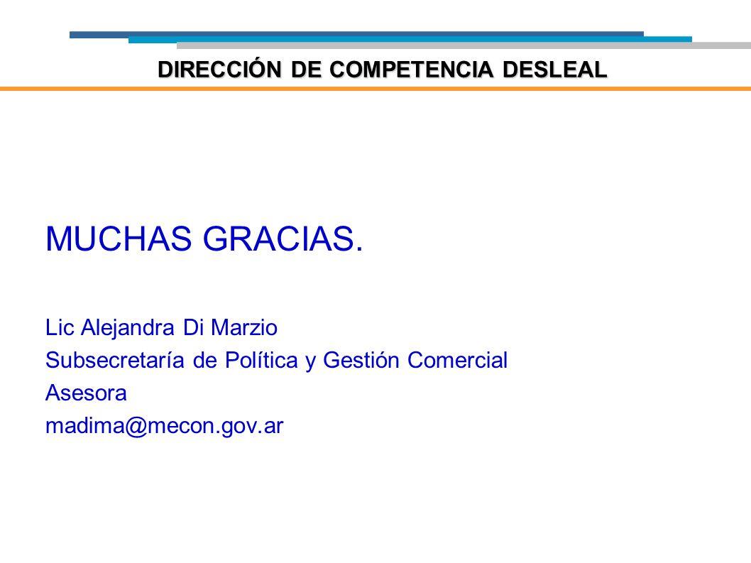 MUCHAS GRACIAS. Lic Alejandra Di Marzio Subsecretaría de Política y Gestión Comercial Asesora madima@mecon.gov.ar DIRECCIÓN DE COMPETENCIA DESLEAL