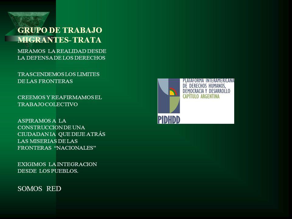 GRUPO DE TRABAJO MIGRANTES- TRATA MIRAMOS LA REALIDAD DESDE LA DEFENSA DE LOS DERECHOS TRASCENDEMOS LOS LIMITES DE LAS FRONTERAS CREEMOS Y REAFIRMAMOS EL TRABAJO COLECTIVO ASPIRAMOS A LA CONSTRUCCION DE UNA CIUDADAN IA QUE DEJE ATRÁS LAS MISERIAS DE LAS FRONTERAS NACIONALES EXIGIMOS LA INTEGRACION DESDE LOS PUEBLOS.