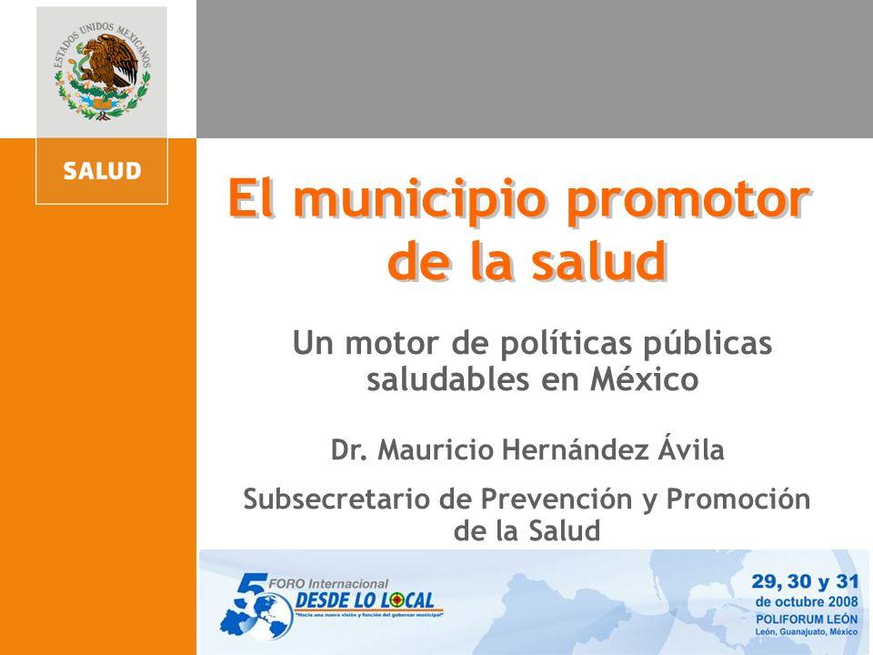 Un motor de políticas públicas saludables en México Dr. Mauricio Hernández Ávila Subsecretario de Prevención y Promoción de la Salud Dr. Mauricio Hern