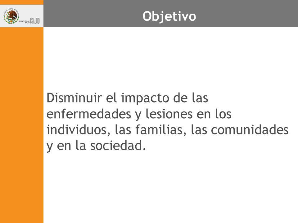 Objetivo Disminuir el impacto de las enfermedades y lesiones en los individuos, las familias, las comunidades y en la sociedad.
