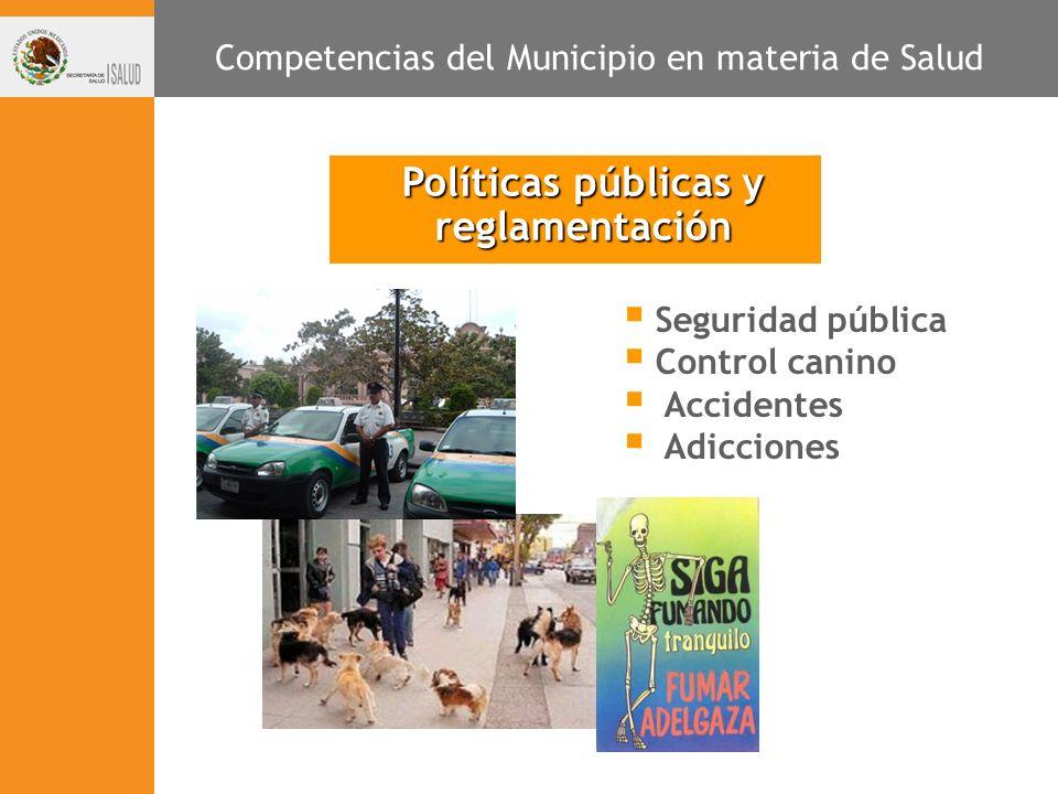 Políticas públicas y reglamentación Seguridad pública Control canino Accidentes Adicciones Competencias del Municipio en materia de Salud