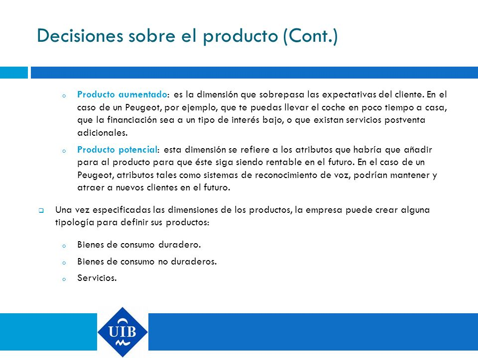 Decisiones sobre el producto (Cont.) o Producto aumentado: es la dimensión que sobrepasa las expectativas del cliente. En el caso de un Peugeot, por e