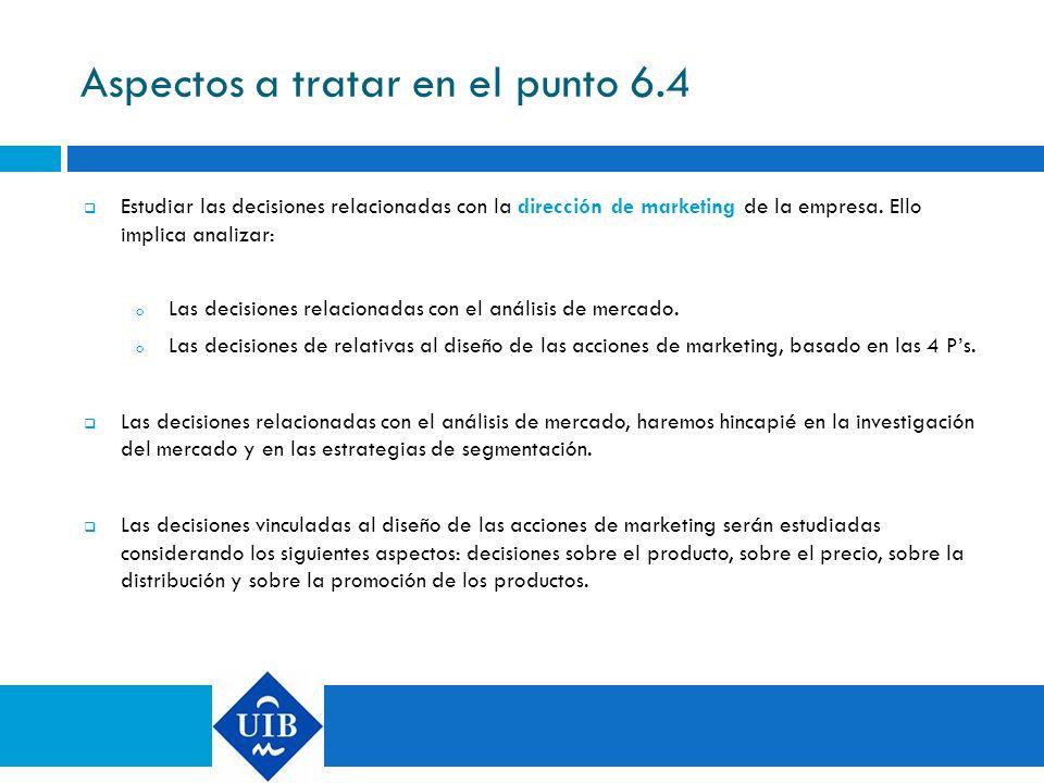 Aspectos a tratar en el punto 6.4 Estudiar las decisiones relacionadas con la dirección de marketing de la empresa. Ello implica analizar: o Las decis