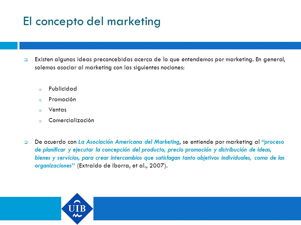 El concepto del marketing Existen algunas ideas preconcebidas acerca de lo que entendemos por marketing. En general, solemos asociar al marketing con